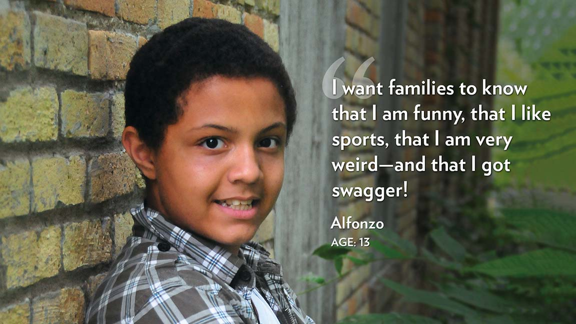 I want families to know that I am funny, that I like sports, that I am very weird—and that I got swagger! Alfonzo Age: 13