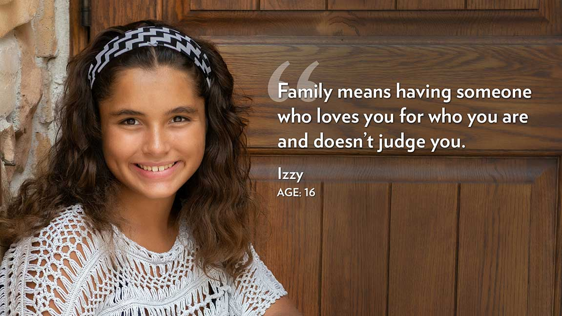 Family means having someone who loves you for who you are and doesn't judge you. Izzy Age: 16