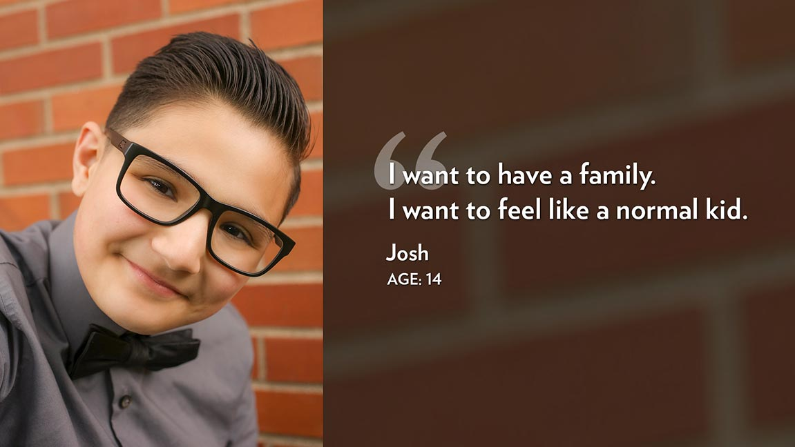 I want to have a family. I want to feel like a normal kid. Josh Age: 14