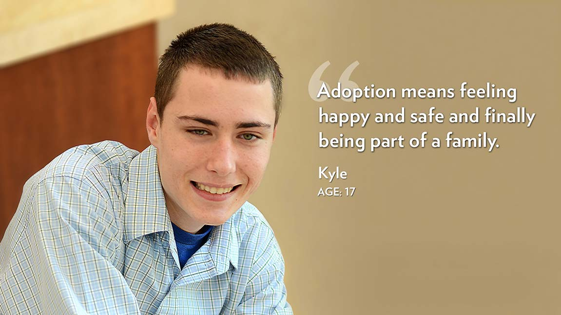 Adoption means feeling happy and safe and finally being part of a family. Kyle Age: 17