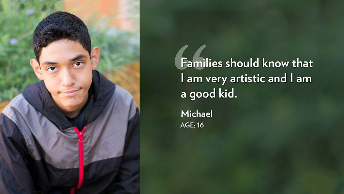 Families should know that I am very artistic and I am a good kid. Michael Age: 16