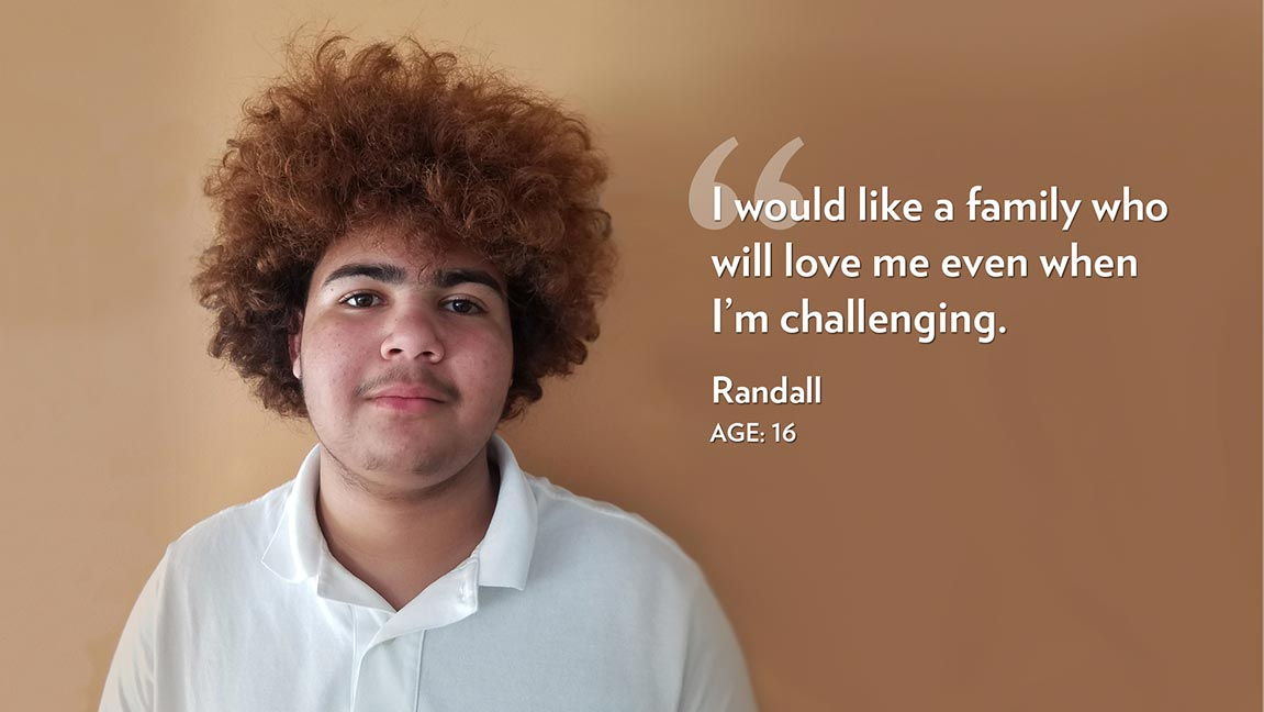 I would like a family who will love me even when I'm challenging. Randall Age: 16