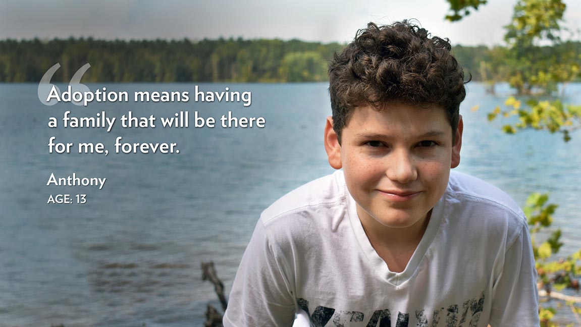 Adoption means having a family that will be there for me, forever.  Anthony Age: 13