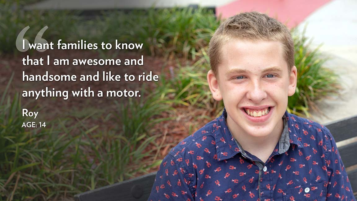 I want families to know that I am awesome and handsome and like to ride anything with a motor. Roy Age: 14