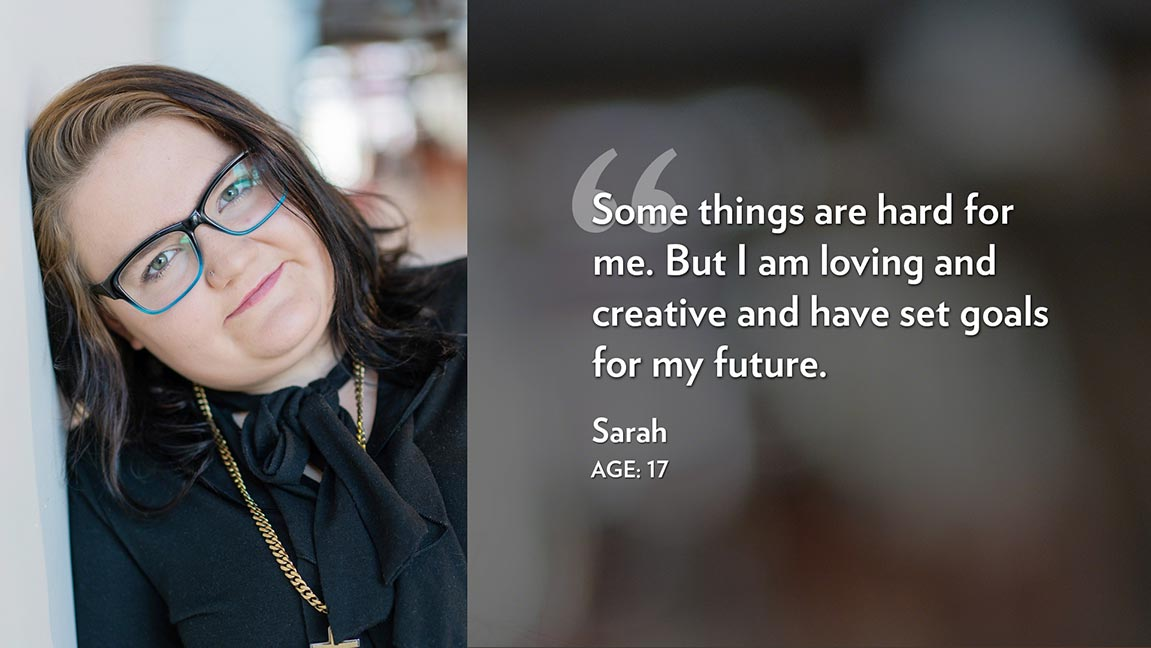 Some things are hard for me. But I am loving and creative and have set goals for my future. Sarah Age: 17