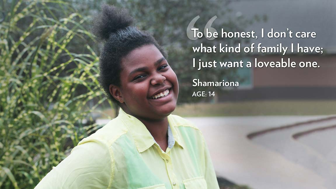 To be honest, I don't care what kind of family I have; I just want a loveable one. Shamariona Age: 14