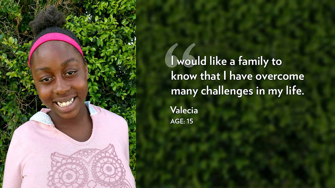 I would like a family to know that I have overcome many challenges in my life. Valecia Age: 15