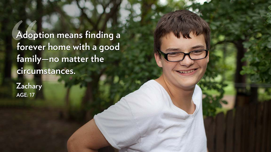 Adoption means finding a forever home with a good family—no matter the circumstances. Zachary Age: 17
