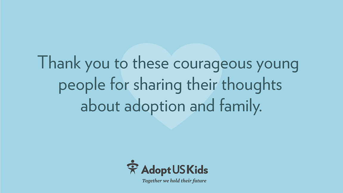 Thank you to these courageous young people for sharing their thoughts about adoption and family.