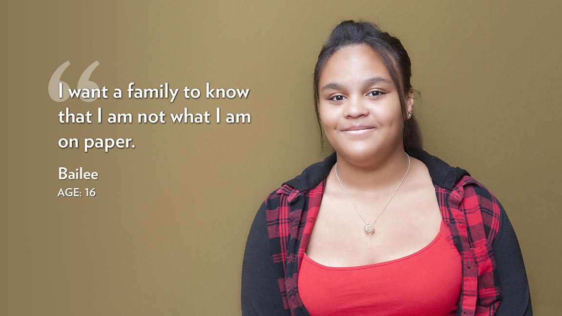 I want a family to know that I am not what I am on paper. Bailee Age: 16