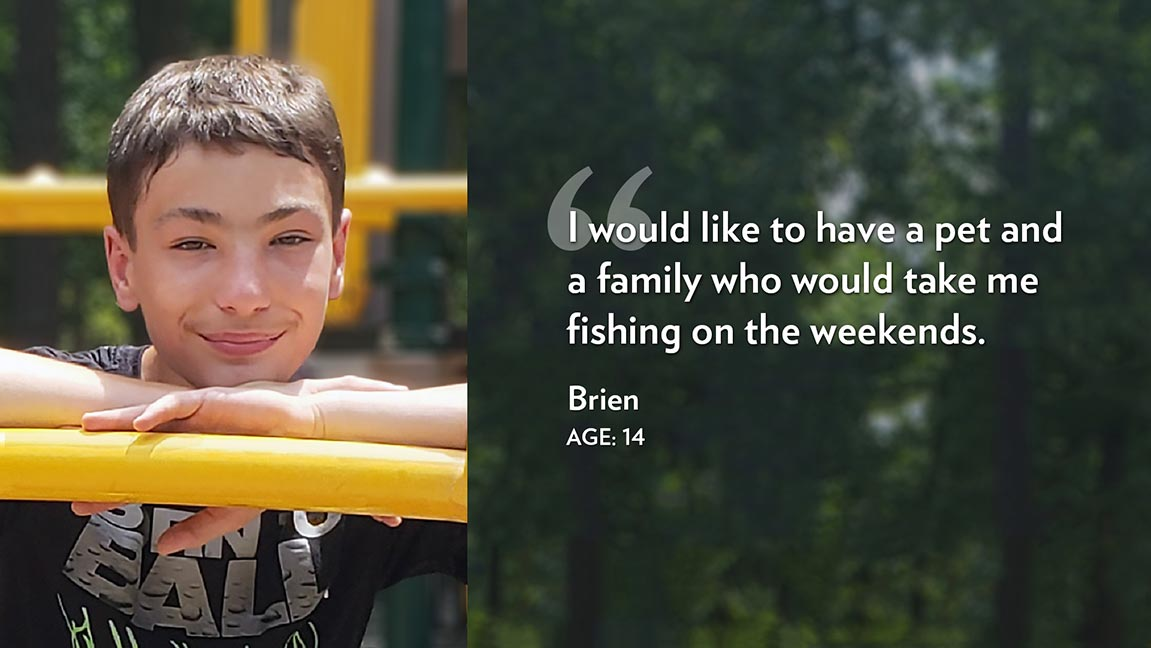 I would like to have a pet and a family who would take me fishing on the weekends. Brien Age: 14