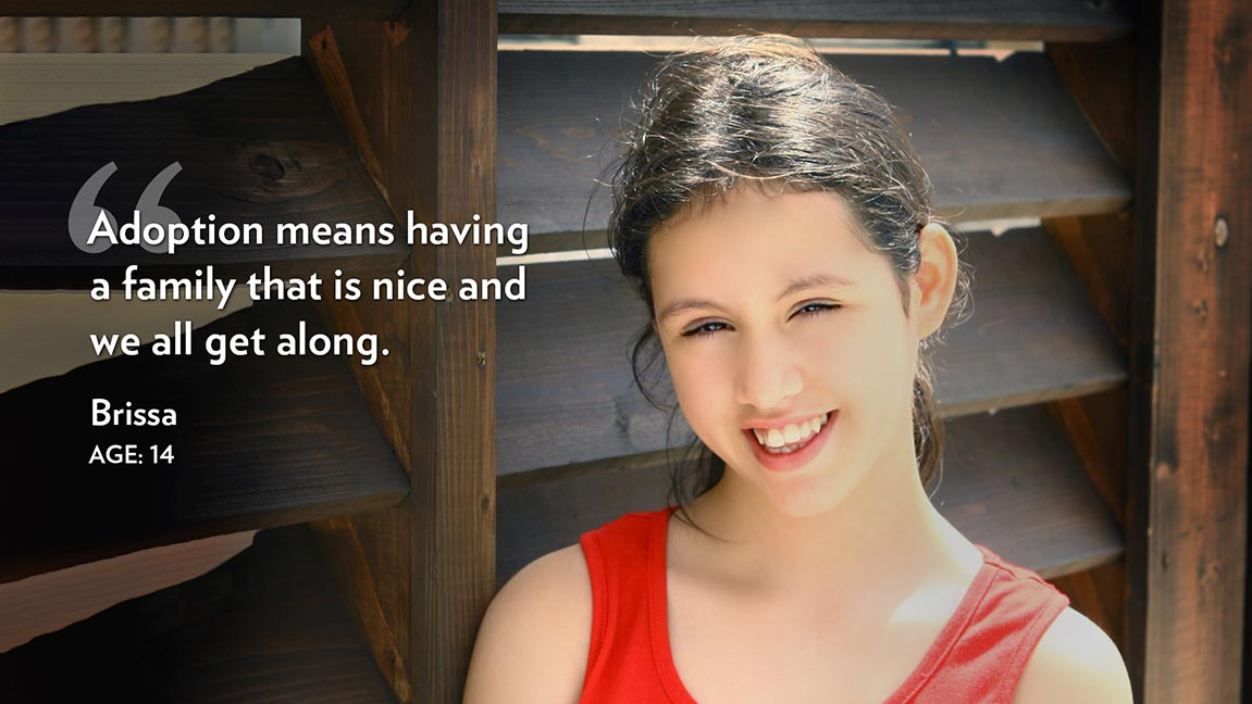 Adoption means having a family that is nice and we all get along. Brissa Age: 14