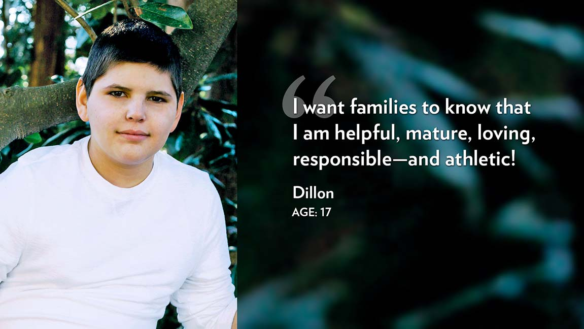 I want families to know that I am helpful, mature, loving, responsible—and athletic! Dillon Age: 17
