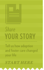 If you have a story to share on how foster care or adoption changed your life for the better, share it with us.